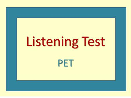 Listening Test PET. Listening Paper  General Tips Don't worry if you don't get the answer at first. You will hear the recording twice, so you can try.