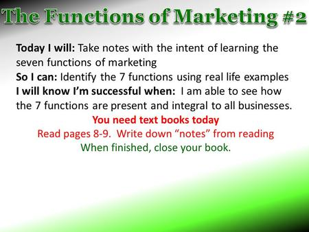 Today I will: Take notes with the intent of learning the seven functions of marketing So I can: Identify the 7 functions using real life examples I will.