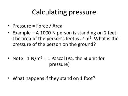Calculating pressure Pressure = Force / Area Example – A 1000 N person is standing on 2 feet. The area of the person's feet is.2 m 2. What is the pressure.