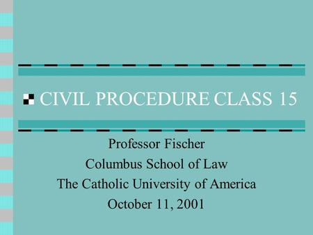 CIVIL PROCEDURE CLASS 15 Professor Fischer Columbus School of Law The Catholic University of America October 11, 2001.