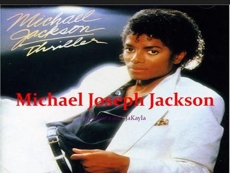 Michael Joseph Jackson By Jessica and JaKayla intro ~Michal Jackson is know world wide he wrote over a thousand songs.