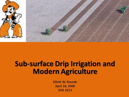 Sub-surface Drip Irrigation and Modern Agriculture Elliott W. Rounds April 18, 2008 SOIL 4213.