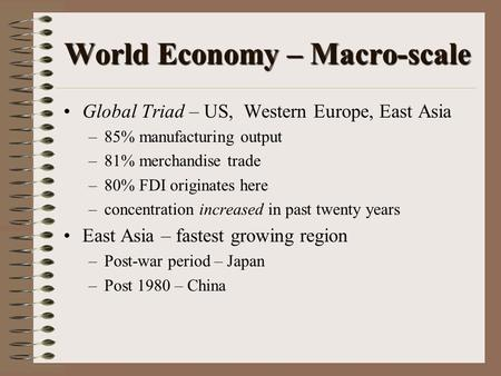 World Economy – Macro-scale Global Triad – US, Western Europe, East Asia –85% manufacturing output –81% merchandise trade –80% FDI originates here –concentration.