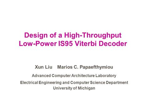 Design of a High-Throughput Low-Power IS95 Viterbi Decoder Xun Liu Marios C. Papaefthymiou Advanced Computer Architecture Laboratory Electrical Engineering.
