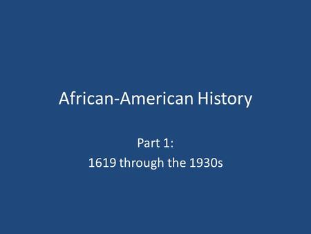African-American History Part 1: 1619 through the 1930s.