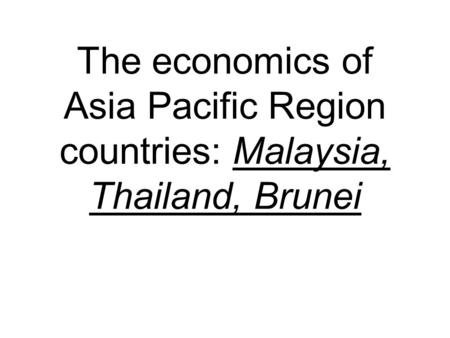 The economics of Asia Pacific Region countries: Malaysia, Thailand, Brunei.