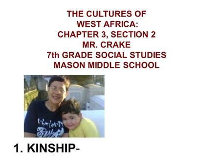 1. KINSHIP- THE CULTURES OF WEST AFRICA: CHAPTER 3, SECTION 2 MR. CRAKE 7th GRADE SOCIAL STUDIES MASON MIDDLE SCHOOL.