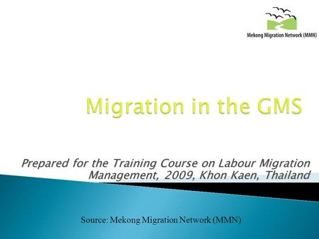 Prepared for the Training Course on Labour Migration Management, 2009, Khon Kaen, Thailand Source: Mekong Migration Network (MMN)