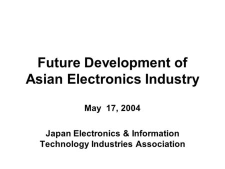 Future Development of Asian Electronics Industry May 17, 2004 Japan Electronics & Information Technology Industries Association.