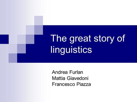 The great story of linguistics Andrea Furlan Mattia Giavedoni Francesco Piazza.