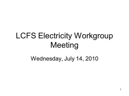 1 LCFS Electricity Workgroup Meeting Wednesday, July 14, 2010.