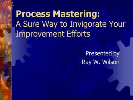 Process Mastering : A Sure Way to Invigorate Your Improvement Efforts Presented by Ray W. Wilson.