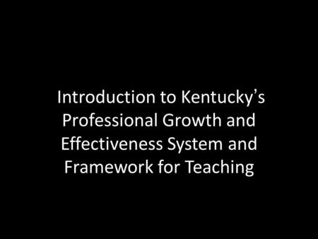 Introduction to Kentucky's Professional Growth and Effectiveness System and Framework for Teaching.