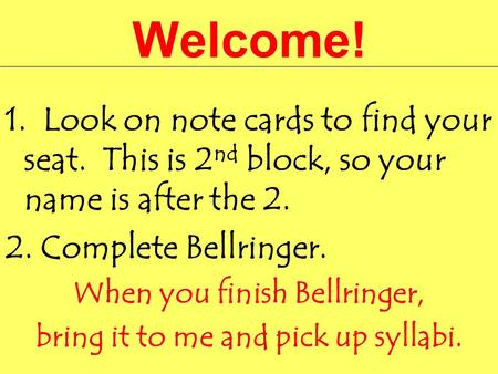 Welcome! 1. Look on note cards to find your seat. This is 2 nd block, so your name is after the 2. 2. Complete Bellringer. When you finish Bellringer,