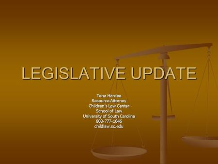 LEGISLATIVE UPDATE Tena Hardee Resource Attorney Children's Law Center School of Law University of South Carolina 803-777-1646childlaw.sc.edu.