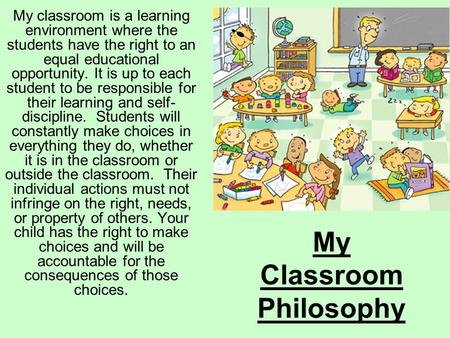 My Classroom Philosophy My classroom is a learning environment where the students have the right to an equal educational opportunity. It is up to each.
