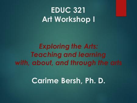 EDUC 321 Art Workshop I Exploring the Arts: Teaching and learning with, about, and through the arts Carime Bersh, Ph. D.