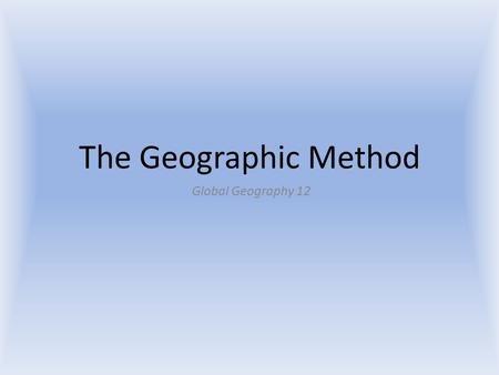 The Geographic Method Global Geography 12. The Geographic Method A method of inquiry used by geographers to examine spatial relationships (how an object.