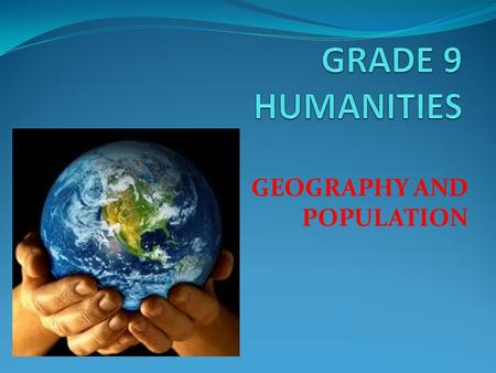 GEOGRAPHY AND POPULATION. WHAT IS GEOGRAPHY? Study of everything on earth, from rocks and rainfall to people and places. Why study geography? To understand.