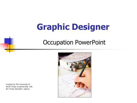Graphic Designer Occupation PowerPoint Created by The University of North Texas in partnership with the Texas Education Agency.