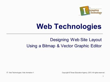 IT: Web Technologies: Web Animation 1 Copyright © Texas Education Agency, 2013. All rights reserved. 1 Web Technologies Designing Web Site Layout Using.
