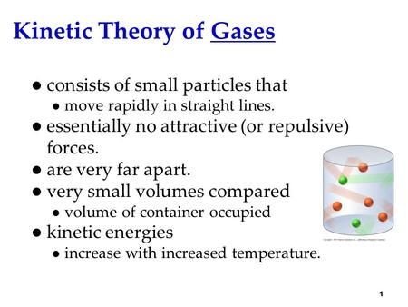 Kinetic Theory of Gases consists of small particles that move rapidly in straight lines. essentially no attractive (or repulsive) forces. are very far.