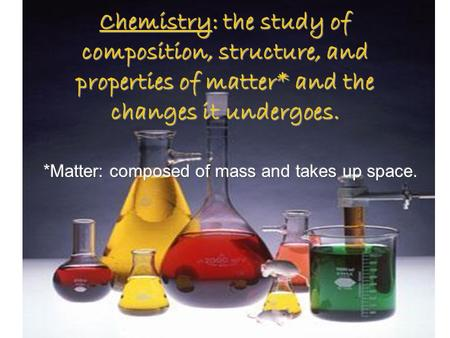 Chemistry: the study of composition, structure, and properties of matter* and the changes it undergoes.