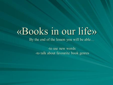 «Books in our life» By the end of the lesson you will be able… -to use new words -to talk about favourite book genres.