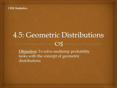 Objective: Objective: To solve multistep probability tasks with the concept of geometric distributions CHS Statistics.