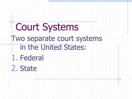 Court Systems Two separate court systems in the United States: 1. Federal 2. State.