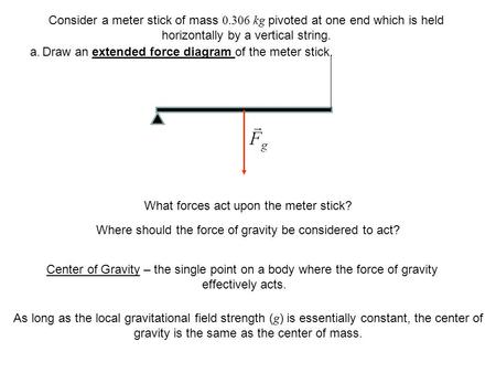 What forces act upon the meter stick? Where should the force of gravity be considered to act? Center of Gravity – the single point on a body where the.