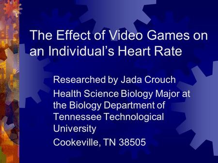 The Effect of Video Games on an Individual's Heart Rate Researched by Jada Crouch Health Science Biology Major at the Biology Department of Tennessee Technological.