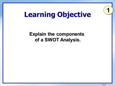 8- 0 Learning Objective Explain the components of a SWOT Analysis. 1 1.