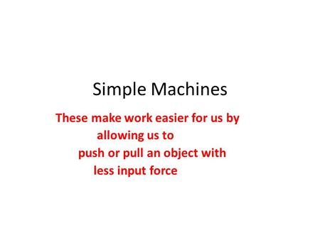 Simple Machines These make work easier for us by allowing us to push or pull an object with less input force.