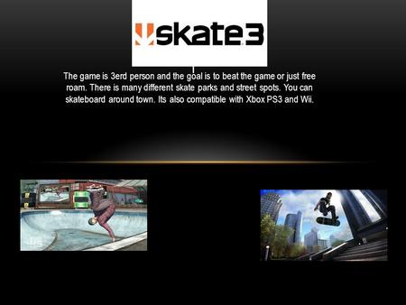 The game is 3erd person and the goal is to beat the game or just free roam. There is many different skate parks and street spots. You can skateboard around.