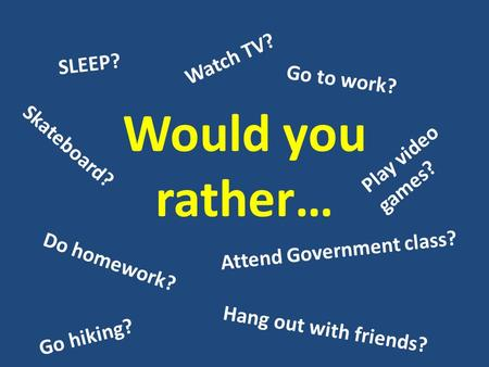 Would you rather… Do homework? Attend Government class? SLEEP? Go to work? Watch TV? Hang out with friends? Play video games? Go hiking? Skateboard?