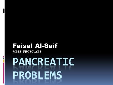 Faisal Al-Saif MBBS, FRCSC, ABS. - Acute Pancreatitis - Chronic Pancreatitis - Pancreatic Tumors - Pancreas Transplant.
