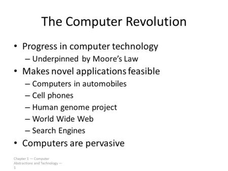 Chapter 1 — Computer Abstractions and Technology — 1 The Computer Revolution Progress in computer technology – Underpinned by Moore's Law Makes novel applications.