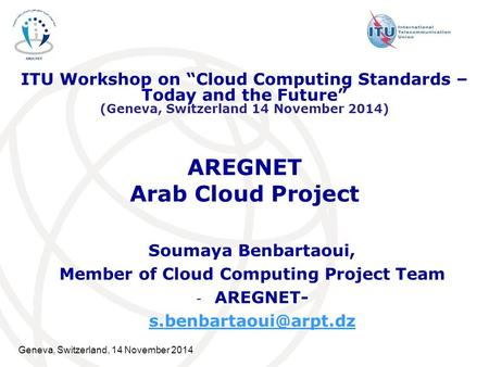 Geneva, Switzerland, 14 November 2014 AREGNET Arab Cloud Project Soumaya Benbartaoui, Member of Cloud Computing Project Team - AREGNET-