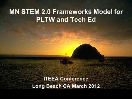 MN STEM 2.0 Frameworks Model for PLTW and Tech Ed ITEEA Conference Long Beach CA March 2012 ITEEA Conference Long Beach CA March 2012.