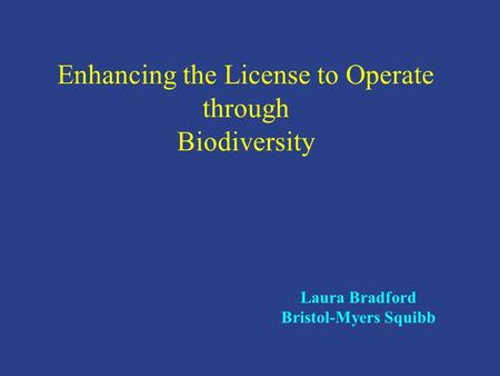 Enhancing the License to Operate through Biodiversity Laura Bradford Bristol-Myers Squibb.