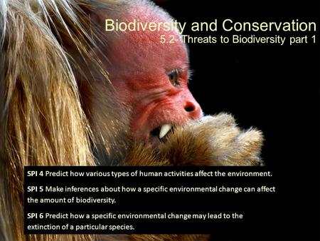 Biodiversity and Conservation 5.2- Threats to Biodiversity part 1 SPI 4 Predict how various types of human activities affect the environment. SPI 5 Make.