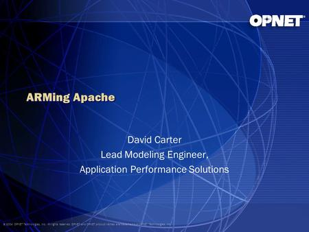 © 2004 OPNET Technologies, Inc. All rights reserved. OPNET and OPNET product names are trademarks of OPNET Technologies, Inc. ARMing Apache David Carter.