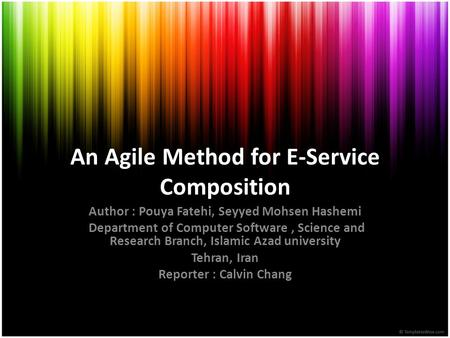 An Agile Method for E-Service Composition Author : Pouya Fatehi, Seyyed Mohsen Hashemi Department of Computer Software, Science and Research Branch, Islamic.
