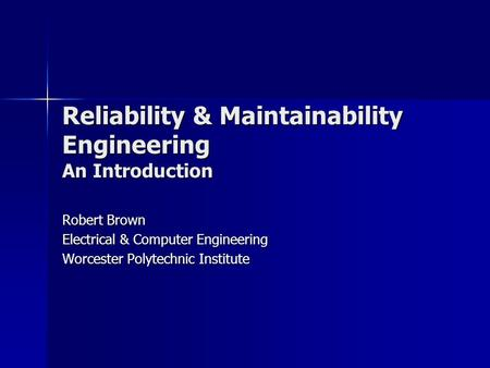 Reliability & Maintainability Engineering An Introduction Robert Brown Electrical & Computer Engineering Worcester Polytechnic Institute.