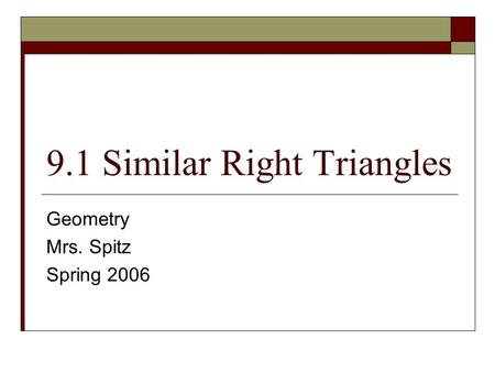 9.1 Similar Right Triangles Geometry Mrs. Spitz Spring 2006.