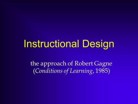 Instructional Design the approach of Robert Gagne ( Conditions of Learning, 1985)