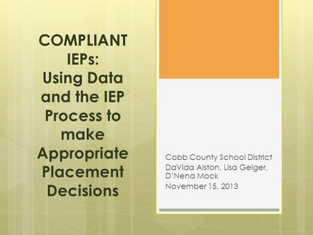 COMPLIANT IEPs: Using Data and the IEP Process to make Appropriate Placement Decisions Cobb County School District DaVida Alston, Lisa Geiger, D'Nena Mock.