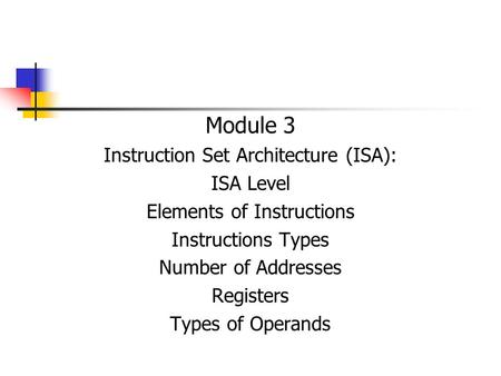 Module 3 Instruction Set Architecture (ISA): ISA Level Elements of Instructions Instructions Types Number of Addresses Registers Types of Operands.