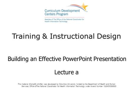 Training & Instructional Design Building an Effective PowerPoint Presentation Lecture a This material (Comp20_Unit5a) was developed by Columbia University,